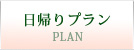 日帰りプラン - PLAN -